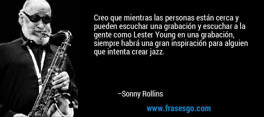 Creo que mientras las personas están cerca y pueden escuchar una grabación y escuchar a la gente como Lester Young en una grabación, siempre habrá una gran inspiración para alguien que intenta crear jazz. – Sonny Rollins