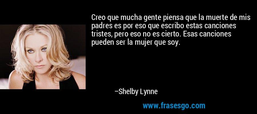 Creo que mucha gente piensa que la muerte de mis padres es por eso que escribo estas canciones tristes, pero eso no es cierto. Esas canciones pueden ser la mujer que soy. – Shelby Lynne