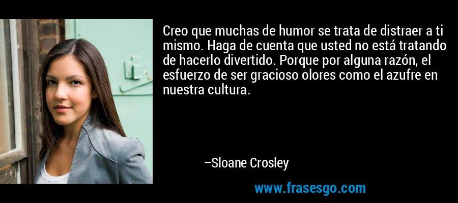 Creo que muchas de humor se trata de distraer a ti mismo. Haga de cuenta que usted no está tratando de hacerlo divertido. Porque por alguna razón, el esfuerzo de ser gracioso olores como el azufre en nuestra cultura. – Sloane Crosley