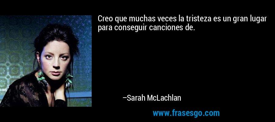 Creo que muchas veces la tristeza es un gran lugar para conseguir canciones de. – Sarah McLachlan