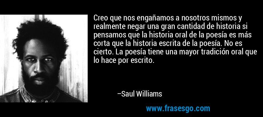 Creo que nos engañamos a nosotros mismos y realmente negar una gran cantidad de historia si pensamos que la historia oral de la poesía es más corta que la historia escrita de la poesía. No es cierto. La poesía tiene una mayor tradición oral que lo hace por escrito. – Saul Williams