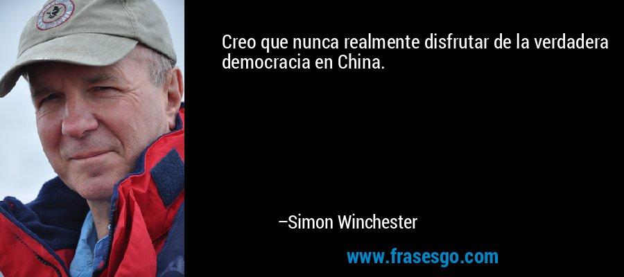 Creo que nunca realmente disfrutar de la verdadera democracia en China. – Simon Winchester