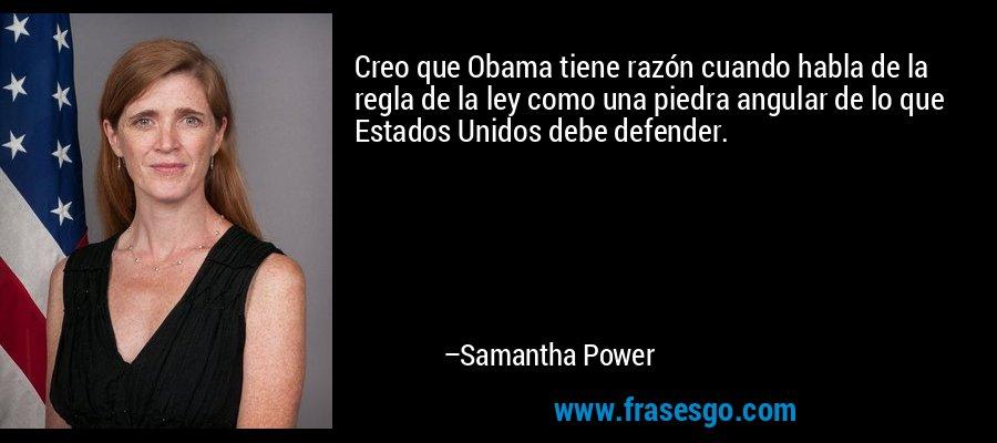 Creo que Obama tiene razón cuando habla de la regla de la ley como una piedra angular de lo que Estados Unidos debe defender. – Samantha Power