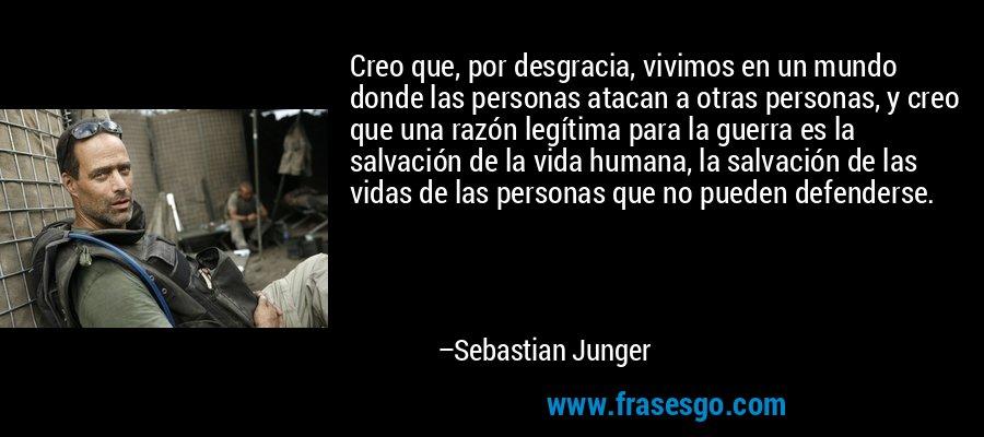 Creo que, por desgracia, vivimos en un mundo donde las personas atacan a otras personas, y creo que una razón legítima para la guerra es la salvación de la vida humana, la salvación de las vidas de las personas que no pueden defenderse. – Sebastian Junger
