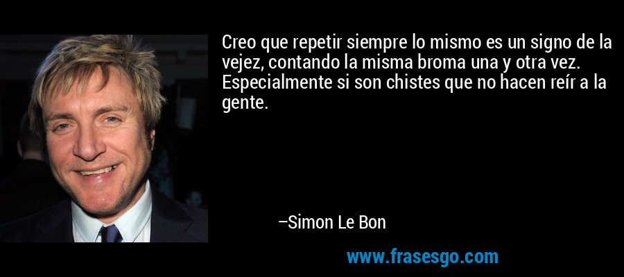 Creo que repetir siempre lo mismo es un signo de la vejez, contando la misma broma una y otra vez. Especialmente si son chistes que no hacen reír a la gente. – Simon Le Bon