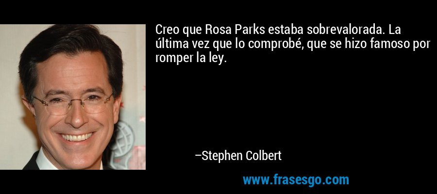 Creo que Rosa Parks estaba sobrevalorada. La última vez que lo comprobé, que se hizo famoso por romper la ley. – Stephen Colbert