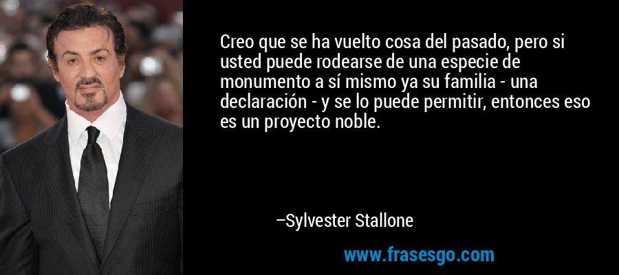 Creo que se ha vuelto cosa del pasado, pero si usted puede rodearse de una especie de monumento a sí mismo ya su familia - una declaración - y se lo puede permitir, entonces eso es un proyecto noble. – Sylvester Stallone