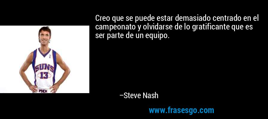 Creo que se puede estar demasiado centrado en el campeonato y olvidarse de lo gratificante que es ser parte de un equipo. – Steve Nash