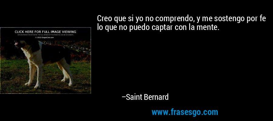 Creo que si yo no comprendo, y me sostengo por fe lo que no puedo captar con la mente. – Saint Bernard