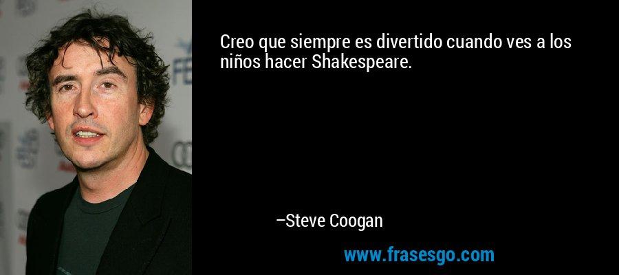Creo que siempre es divertido cuando ves a los niños hacer Shakespeare. – Steve Coogan