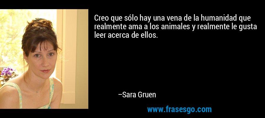 Creo que sólo hay una vena de la humanidad que realmente ama a los animales y realmente le gusta leer acerca de ellos. – Sara Gruen