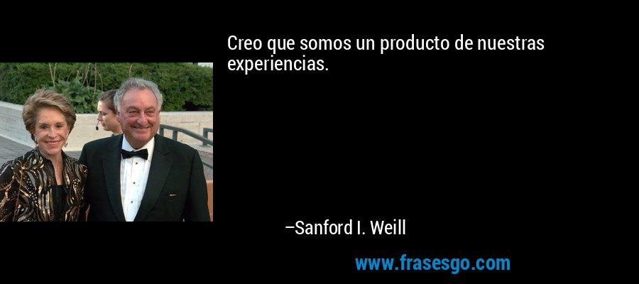 Creo que somos un producto de nuestras experiencias. – Sanford I. Weill