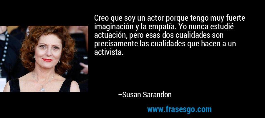Creo que soy un actor porque tengo muy fuerte imaginación y la empatía. Yo nunca estudié actuación, pero esas dos cualidades son precisamente las cualidades que hacen a un activista. – Susan Sarandon
