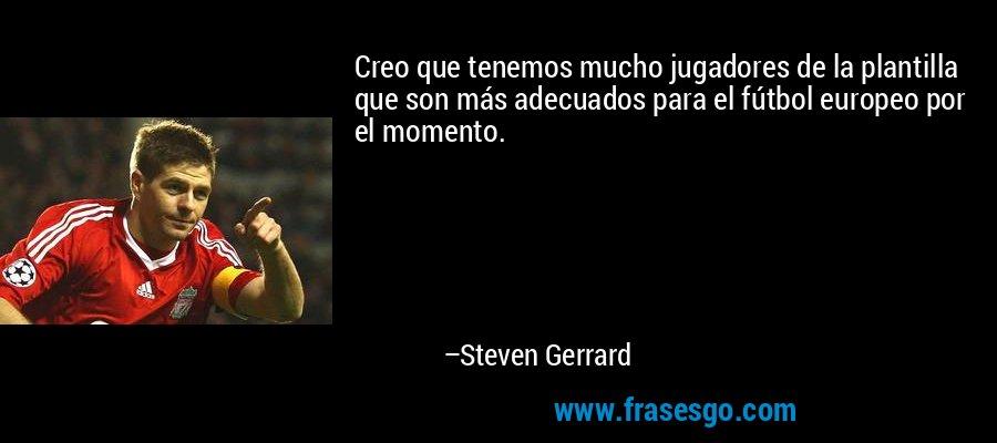 Creo que tenemos mucho jugadores de la plantilla que son más adecuados para el fútbol europeo por el momento. – Steven Gerrard