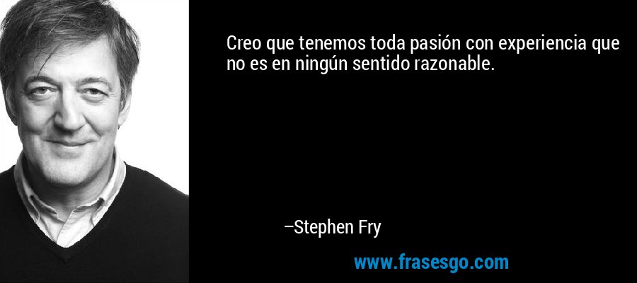 Creo que tenemos toda pasión con experiencia que no es en ningún sentido razonable. – Stephen Fry