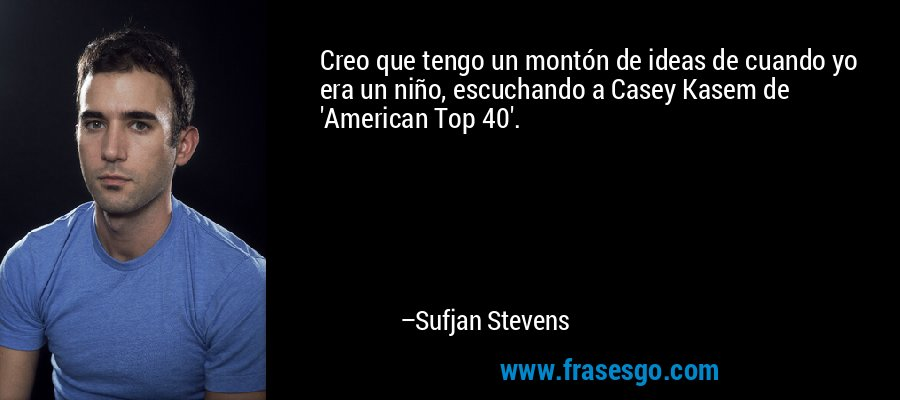 Creo que tengo un montón de ideas de cuando yo era un niño, escuchando a Casey Kasem de 'American Top 40'. – Sufjan Stevens