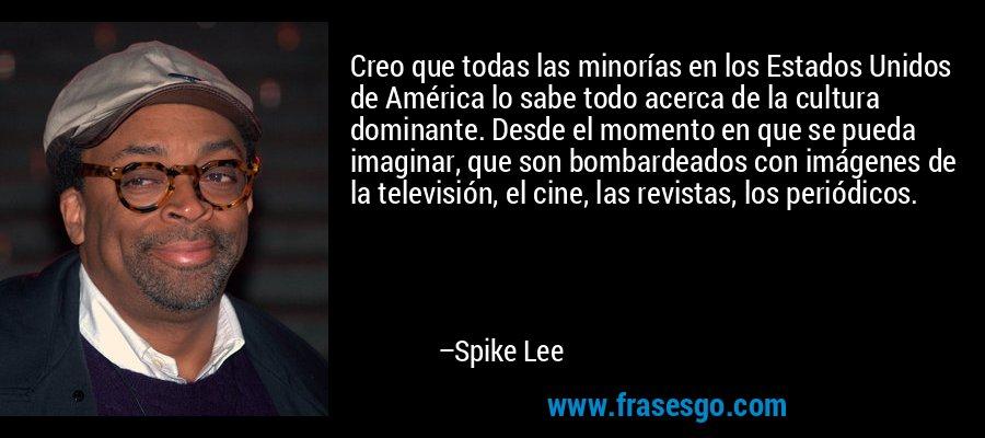 Creo que todas las minorías en los Estados Unidos de América lo sabe todo acerca de la cultura dominante. Desde el momento en que se pueda imaginar, que son bombardeados con imágenes de la televisión, el cine, las revistas, los periódicos. – Spike Lee