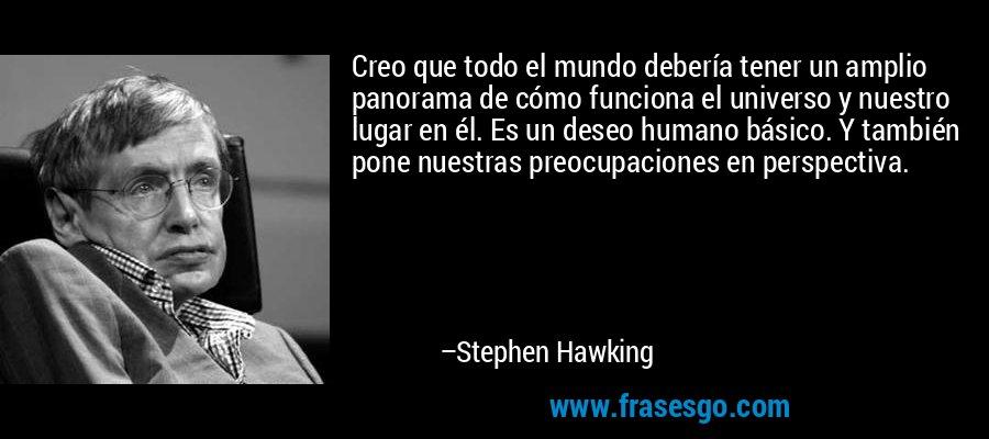 Creo que todo el mundo debería tener un amplio panorama de cómo funciona el universo y nuestro lugar en él. Es un deseo humano básico. Y también pone nuestras preocupaciones en perspectiva. – Stephen Hawking