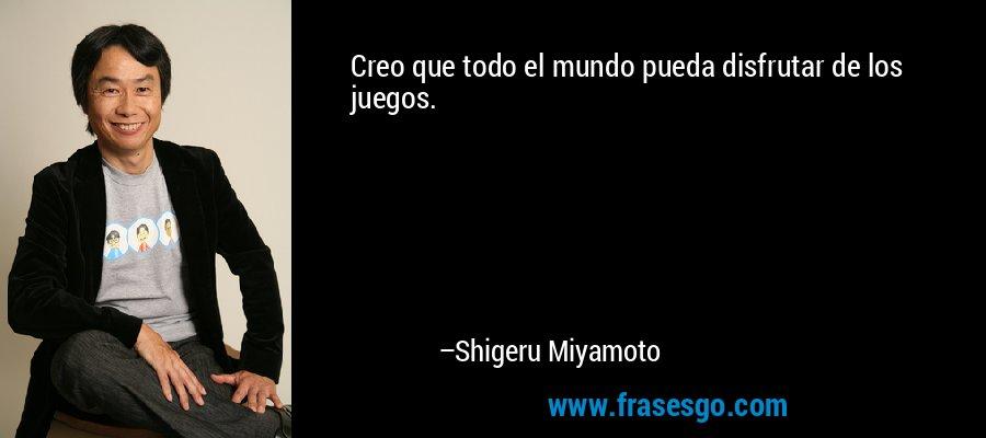 Creo que todo el mundo pueda disfrutar de los juegos. – Shigeru Miyamoto