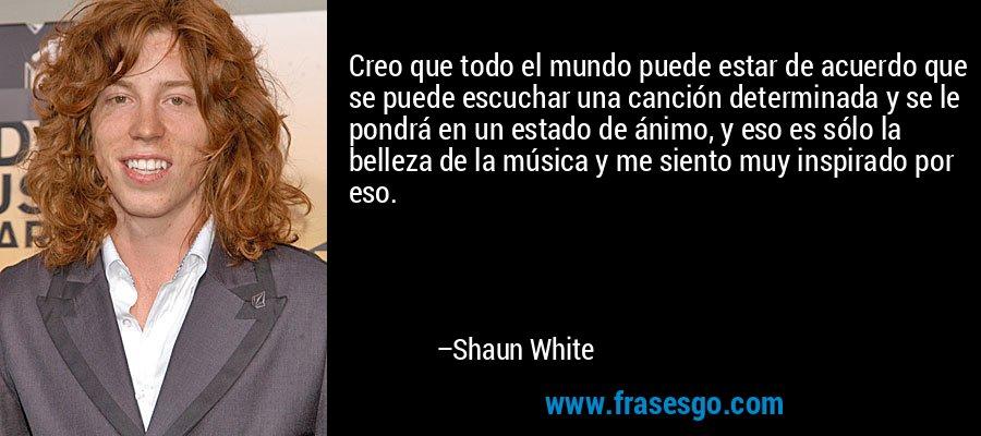Creo que todo el mundo puede estar de acuerdo que se puede escuchar una canción determinada y se le pondrá en un estado de ánimo, y eso es sólo la belleza de la música y me siento muy inspirado por eso. – Shaun White