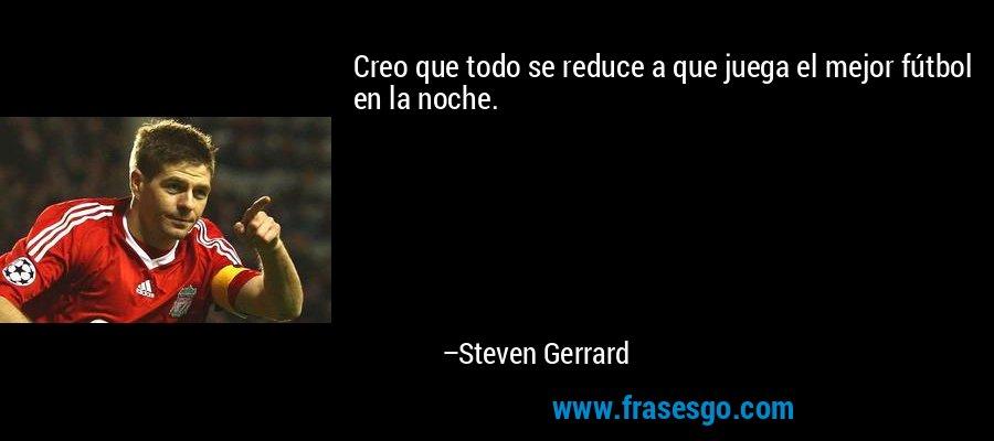 Creo que todo se reduce a que juega el mejor fútbol en la noche. – Steven Gerrard