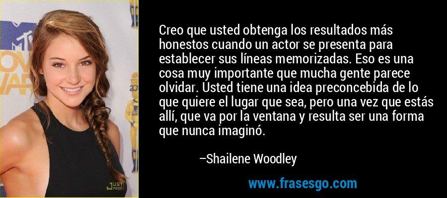 Creo que usted obtenga los resultados más honestos cuando un actor se presenta para establecer sus líneas memorizadas. Eso es una cosa muy importante que mucha gente parece olvidar. Usted tiene una idea preconcebida de lo que quiere el lugar que sea, pero una vez que estás allí, que va por la ventana y resulta ser una forma que nunca imaginó. – Shailene Woodley