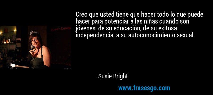 Creo que usted tiene que hacer todo lo que puede hacer para potenciar a las niñas cuando son jóvenes, de su educación, de su exitosa independencia, a su autoconocimiento sexual. – Susie Bright