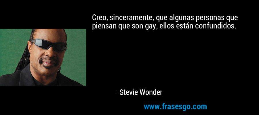 Creo, sinceramente, que algunas personas que piensan que son gay, ellos están confundidos. – Stevie Wonder