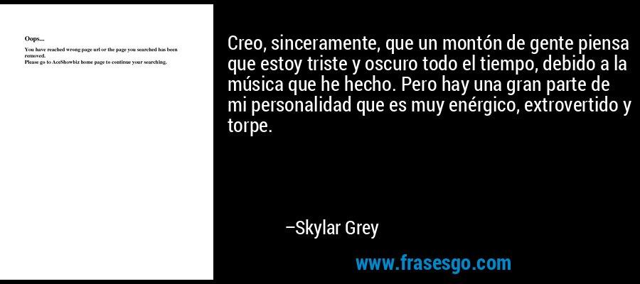 Creo, sinceramente, que un montón de gente piensa que estoy triste y oscuro todo el tiempo, debido a la música que he hecho. Pero hay una gran parte de mi personalidad que es muy enérgico, extrovertido y torpe. – Skylar Grey
