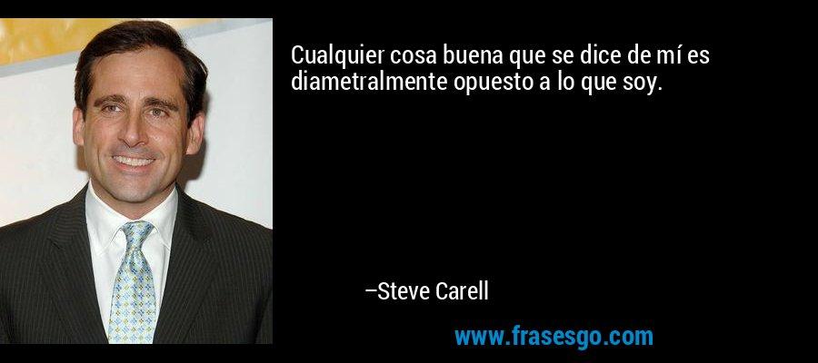 Cualquier cosa buena que se dice de mí es diametralmente opuesto a lo que soy. – Steve Carell