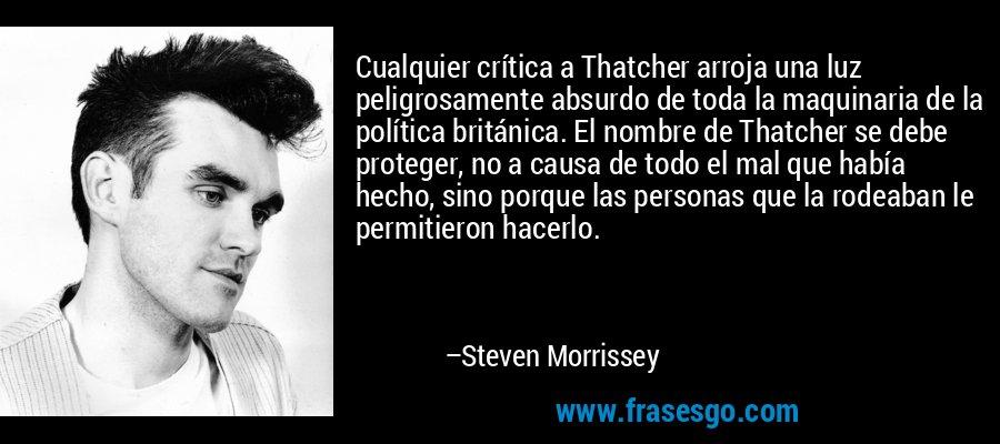 Cualquier crítica a Thatcher arroja una luz peligrosamente absurdo de toda la maquinaria de la política británica. El nombre de Thatcher se debe proteger, no a causa de todo el mal que había hecho, sino porque las personas que la rodeaban le permitieron hacerlo. – Steven Morrissey