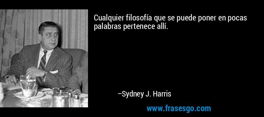 Cualquier filosofía que se puede poner en pocas palabras pertenece allí. – Sydney J. Harris