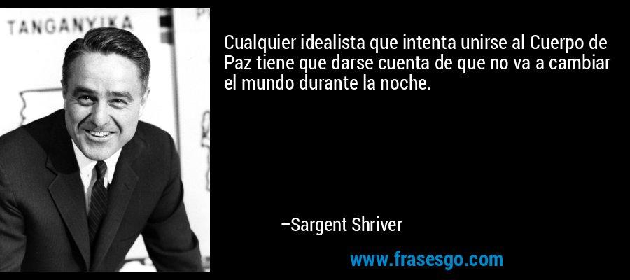 Cualquier idealista que intenta unirse al Cuerpo de Paz tiene que darse cuenta de que no va a cambiar el mundo durante la noche. – Sargent Shriver