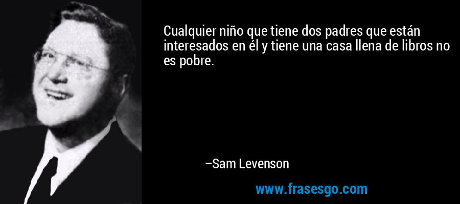 Cualquier niño que tiene dos padres que están interesados en él y tiene una casa llena de libros no es pobre. – Sam Levenson