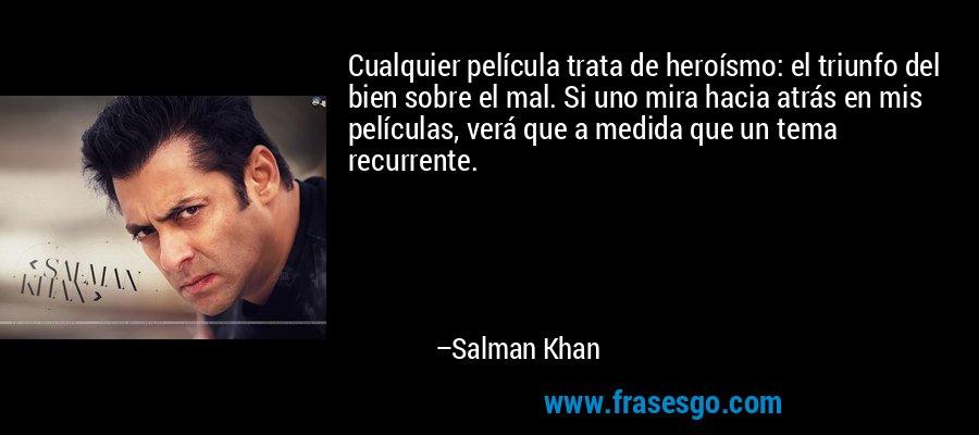 Cualquier película trata de heroísmo: el triunfo del bien sobre el mal. Si uno mira hacia atrás en mis películas, verá que a medida que un tema recurrente. – Salman Khan