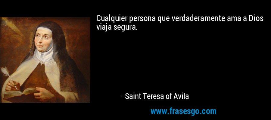 Cualquier persona que verdaderamente ama a Dios viaja segura. – Saint Teresa of Avila