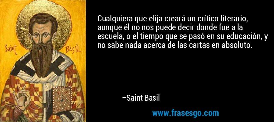 Cualquiera que elija creará un crítico literario, aunque él no nos puede decir donde fue a la escuela, o el tiempo que se pasó en su educación, y no sabe nada acerca de las cartas en absoluto. – Saint Basil
