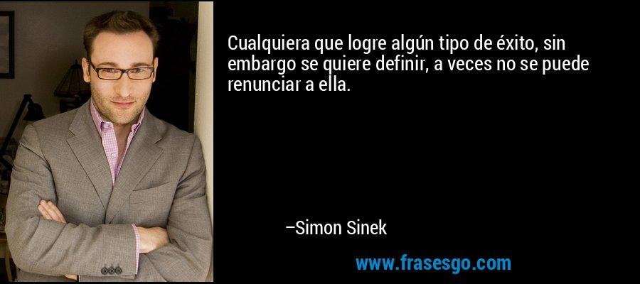 Cualquiera que logre algún tipo de éxito, sin embargo se quiere definir, a veces no se puede renunciar a ella. – Simon Sinek