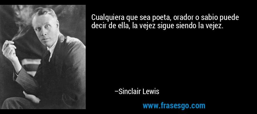 Cualquiera que sea poeta, orador o sabio puede decir de ella, la vejez sigue siendo la vejez. – Sinclair Lewis
