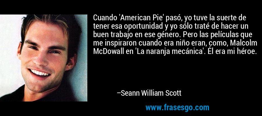 Cuando 'American Pie' pasó, yo tuve la suerte de tener esa oportunidad y yo sólo traté de hacer un buen trabajo en ese género. Pero las películas que me inspiraron cuando era niño eran, como, Malcolm McDowall en 'La naranja mecánica'. Él era mi héroe. – Seann William Scott