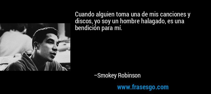 Cuando alguien toma una de mis canciones y discos, yo soy un hombre halagado, es una bendición para mí. – Smokey Robinson