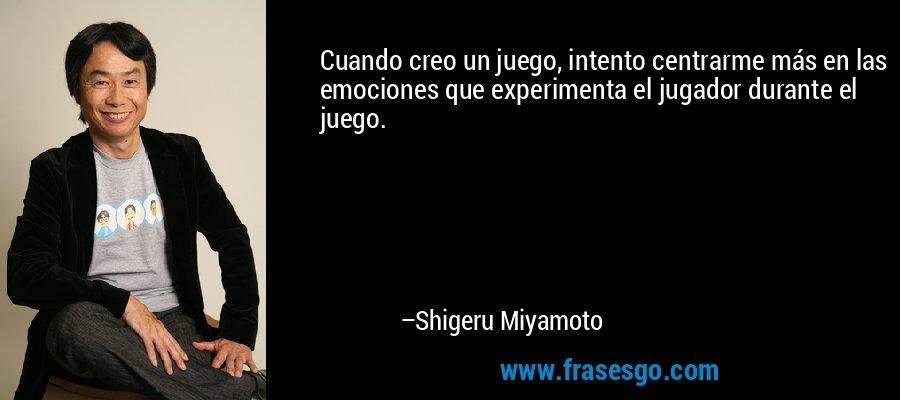 Cuando creo un juego, intento centrarme más en las emociones que experimenta el jugador durante el juego. – Shigeru Miyamoto