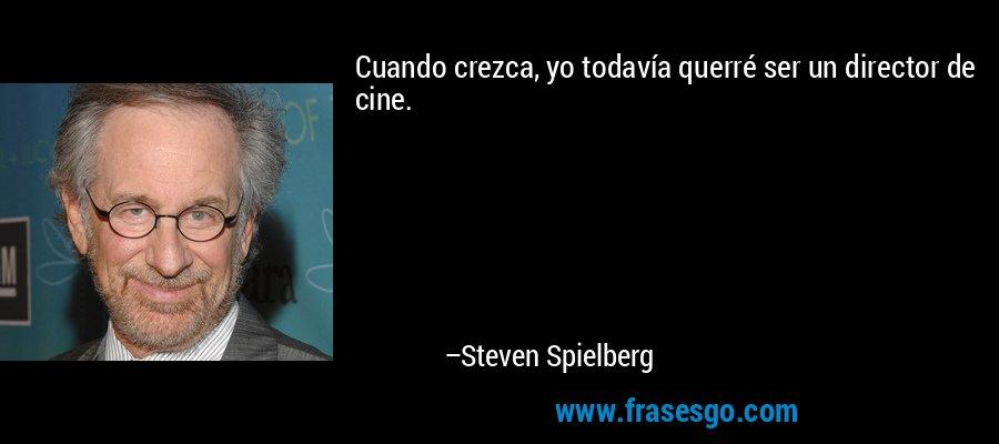 Cuando crezca, yo todavía querré ser un director de cine. – Steven Spielberg