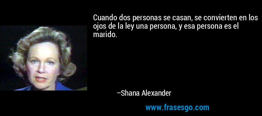 Cuando dos personas se casan, se convierten en los ojos de la ley una persona, y esa persona es el marido. – Shana Alexander