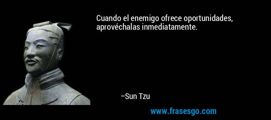 Cuando el enemigo ofrece oportunidades, aprovéchalas inmediatamente. – Sun Tzu