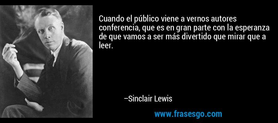 Cuando el público viene a vernos autores conferencia, que es en gran parte con la esperanza de que vamos a ser más divertido que mirar que a leer. – Sinclair Lewis