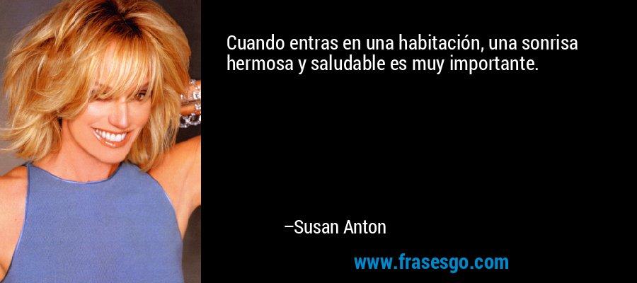 Cuando entras en una habitación, una sonrisa hermosa y saludable es muy importante. – Susan Anton