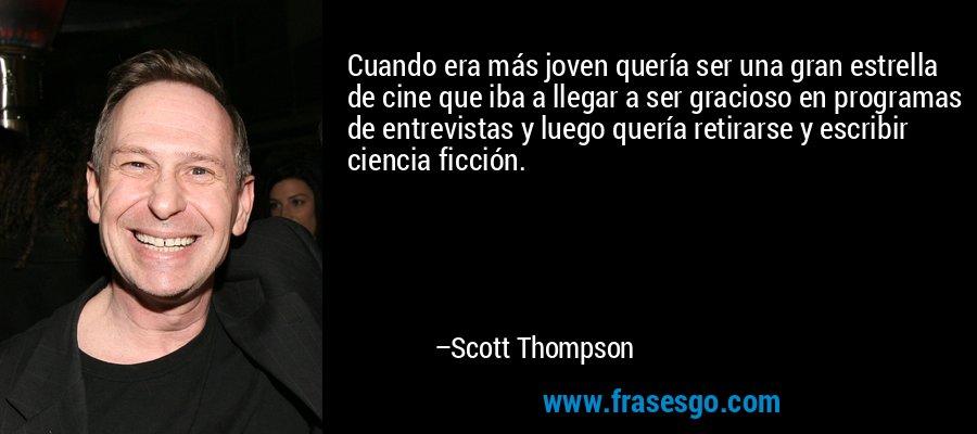 Cuando era más joven quería ser una gran estrella de cine que iba a llegar a ser gracioso en programas de entrevistas y luego quería retirarse y escribir ciencia ficción. – Scott Thompson