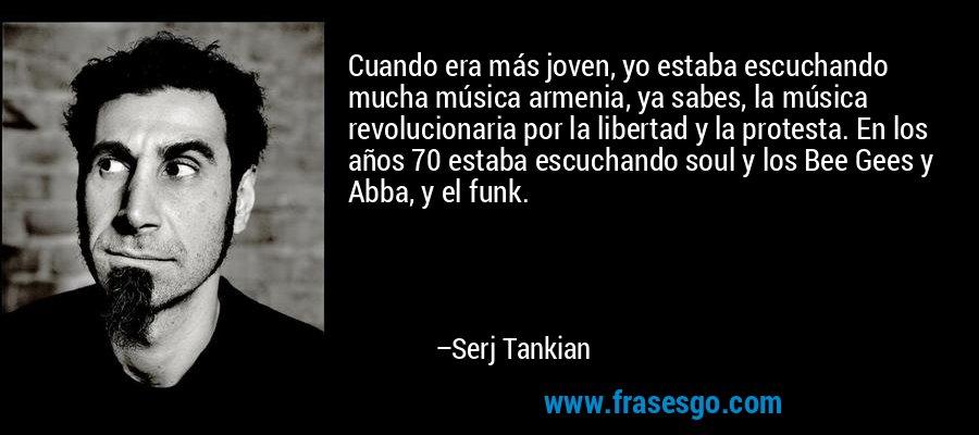 Cuando era más joven, yo estaba escuchando mucha música armenia, ya sabes, la música revolucionaria por la libertad y la protesta. En los años 70 estaba escuchando soul y los Bee Gees y Abba, y el funk. – Serj Tankian