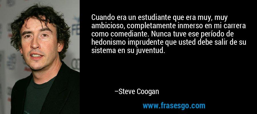 Cuando era un estudiante que era muy, muy ambicioso, completamente inmerso en mi carrera como comediante. Nunca tuve ese período de hedonismo imprudente que usted debe salir de su sistema en su juventud. – Steve Coogan